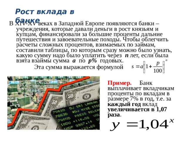 Рост вклада в банке В XIV-XV веках в Западной Европе появляются банки – учреждения, которые давали деньги в рост князьям и купцам, финансировали за большие проценты дальние путешествия и завоевательные походы. Чтобы облегчить расчеты сложных процентов, взимаемых по займам, составили таблицы, по которым сразу можно было узнать, какую сумму надо было уплатить через п  лет, если была взята взаймы сумма а по р% годовых.  Эта сумма выражается формулой  Пример . Банк выплачивает вкладчикам проценты по вкладам в размере 7% в год, т.е. за каждый год вклад увеличивается в 1,07 раза .