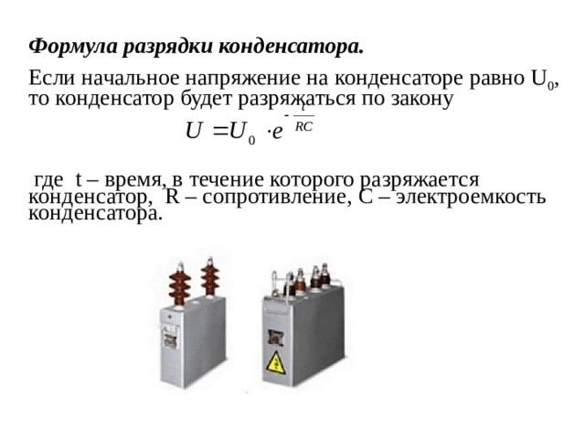Формула разрядки конденсатора.  Если начальное напряжение на конденсаторе равно U 0 , то конденсатор будет разряжаться по закону  где t – время, в течение которого разряжается конденсатор, R – сопротивление, C – электроемкость конденсатора.