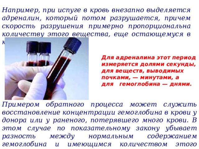 Например, при испуге в кровь внезапно выделяется адреналин, который потом разрушается, причем скорость разрушения примерно пропорциональна количеству этого вещества, еще остающемуся в крови. Для адреналина этот период измеряется долями секунды, для веществ, выводимых почками, — минутами, а для гемоглобина — днями. Примером обратного процесса может служить восстановление концентрации гемоглобина в крови у донора или у раненого, потерявшего много крови. В этом случае по показательному закону убывает разность между нормальным содержанием гемоглобина и имеющимся количеством этого вещества.