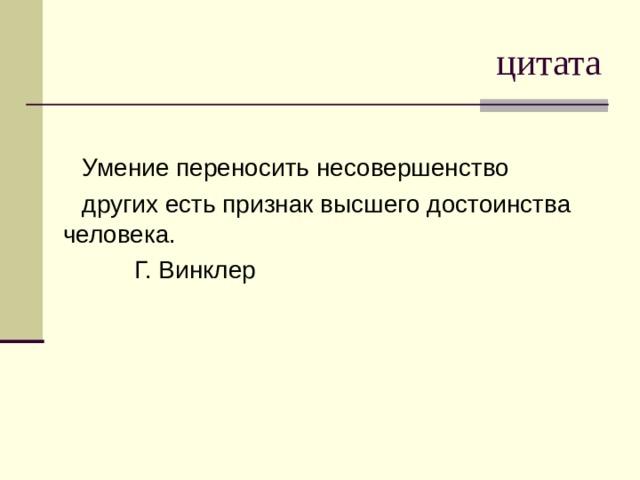 цитата Умение переносить несовершенство других есть признак высшего достоинства человека.  Г. Винклер