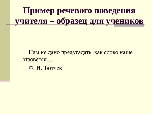 Пример речевого поведения учителя – образец для учеников Нам не дано предугадать, как слово наше отзовётся… Ф. И. Тютчев