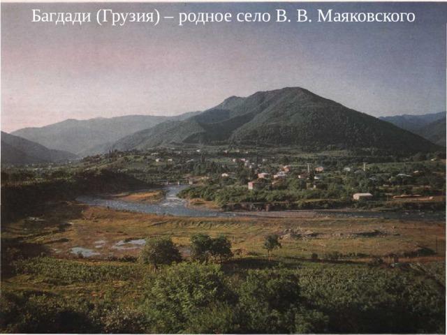 Багдади (Грузия) – родное село В. В. Маяковского Владимир Владимирович Маяковский (1893 - 1930)