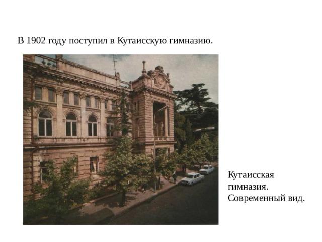 В 1902 году поступил в Кутаисскую гимназию. Кутаисская гимназия. Современный вид.