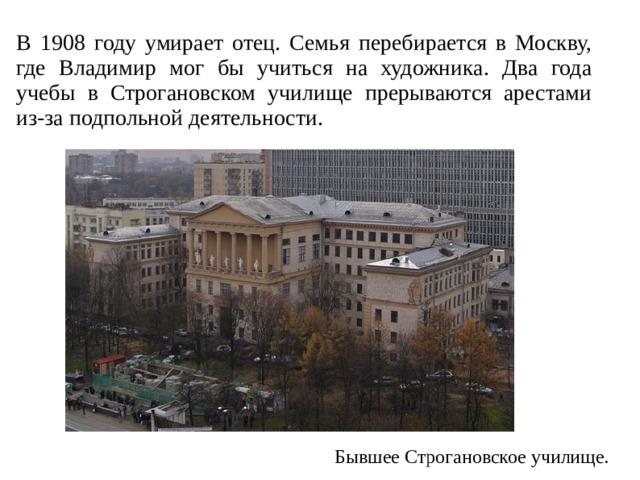 В 1908 году умирает отец. Семья перебирается в Москву, где Владимир мог бы учиться на художника. Два года учебы в Строгановском училище прерываются арестами из-за подпольной деятельности. Бывшее Строгановское училище.