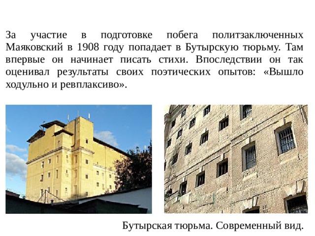 За участие в подготовке побега политзаключенных Маяковский в 1908 году попадает в Бутырскую тюрьму. Там впервые он начинает писать стихи. Впоследствии он так оценивал результаты своих поэтических опытов: «Вышло ходульно и ревплаксиво». Бутырская тюрьма. Современный вид.