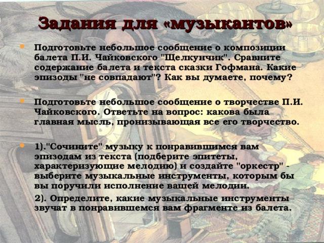 Задания для «музыкантов» Подготовьте небольшое сообщение о композиции балета П.И. Чайковского