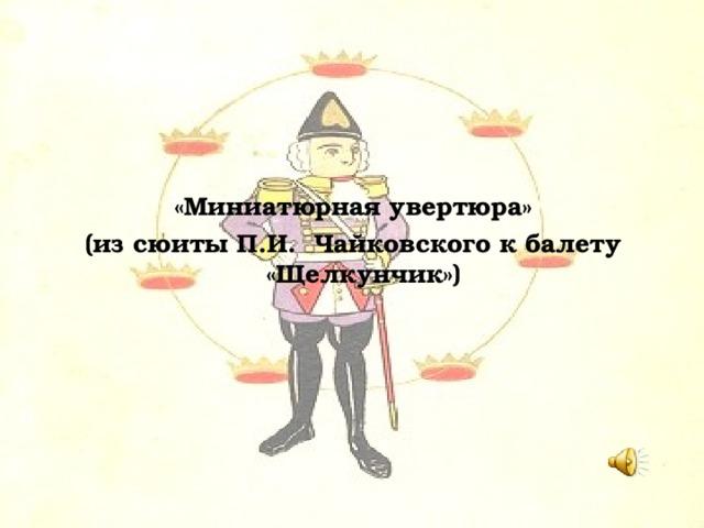 «Миниатюрная увертюра» (из сюиты П.И. Чайковского к балету «Щелкунчик»)