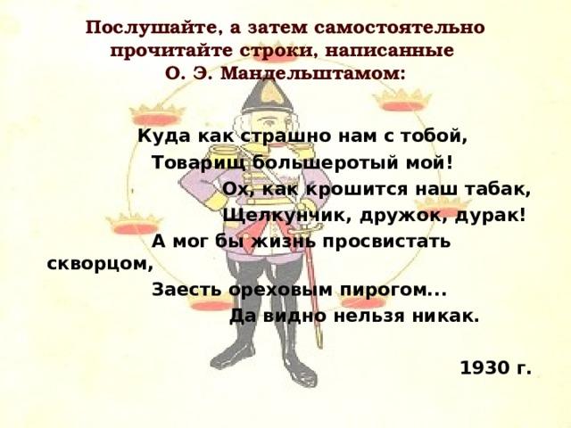 Послушайте, а затем самостоятельно прочитайте строки, написанные  О. Э. Мандельштамом:  Куда как страшно нам с тобой,  Товарищ большеротый мой!  Ох, как крошится наш табак,  Щелкунчик, дружок, дурак!  А мог бы жизнь просвистать скворцом,  Заесть ореховым пирогом...  Да видно нельзя никак.  1930 г.