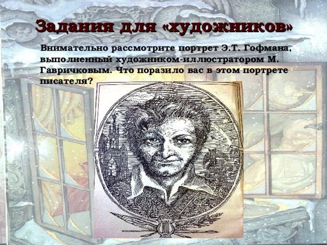 Задания для «художников»  Внимательно рассмотрите портрет Э.Т. Гофмана, выполненный художником-иллюстратором М. Гавричковым. Что поразило вас в этом портрете писателя?