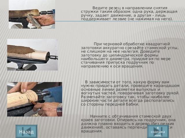 Ведите резец в направлении снятия стружки таким образом: одна рука, держащая ручку, задает движение, а другая - лишь поддерживает лезвие (не нажимая на него).       При черновой обработке квадратной заготовки аккуратно срезайте стамеской углы, не слишком на нее налегая. Доведите заготовку до цилиндрической формы наибольшего диаметра, придвигая по мере стачивания припуска подручник по направлению к оси вращения.      В зависимости от того, какую форму вам нужно придать детали, проведите карандашом основные линии разметки выпуклых и вогнутых частей, поворачивая заготовку рукой. Размечайте заготовку так, чтобы наиболее широкие части детали всегда располагались со стороны передней бабки.     Начните с обтачивания стамеской двух краев заготовки. Опираясь на подручник, она должна плавно входить в дерево (без резких движений), оставаясь перпендикулярно оси вращения. К содержанию Назад