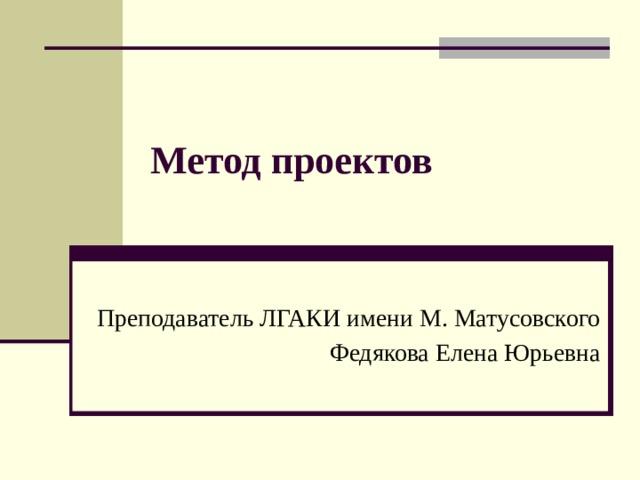 Метод проектов Преподаватель ЛГАКИ имени М. Матусовского Федякова Елена Юрьевна