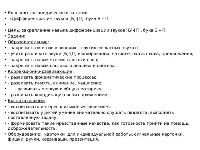 Конспект логопедического занятия  «Дифференциация  звуков [Б]-[П],букв Б – П.  Цель : закрепление навыкадифференциации звуков [Б]-[П],букв Б – П. Задачи : Образовательные : - закрепить понятие о звонких – глухих согласныхзвуках; - учить различатьзвуки[Б]-[П] изолированно, на фоне слога, слова, предложения; - закрепить навык чтенияслогов и слов; - закрепить навыкслогового анализа и синтеза; Коррекционно-развивающие : - развивать фонематические процессы; - развивать память, внимание, мышление;  - развивать мелкую и общую моторику; - развивать координацию речи с движением; Воспитательные