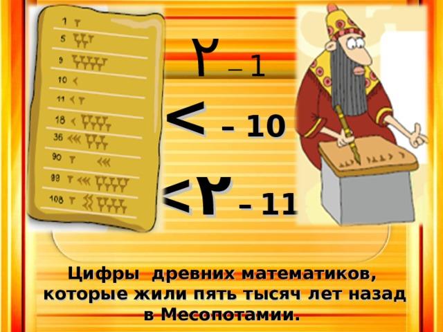 Цифры древних математиков, которые жили пять тысяч лет назад в Месопотамии. ۲ – 1  – 10  ۲  –  11