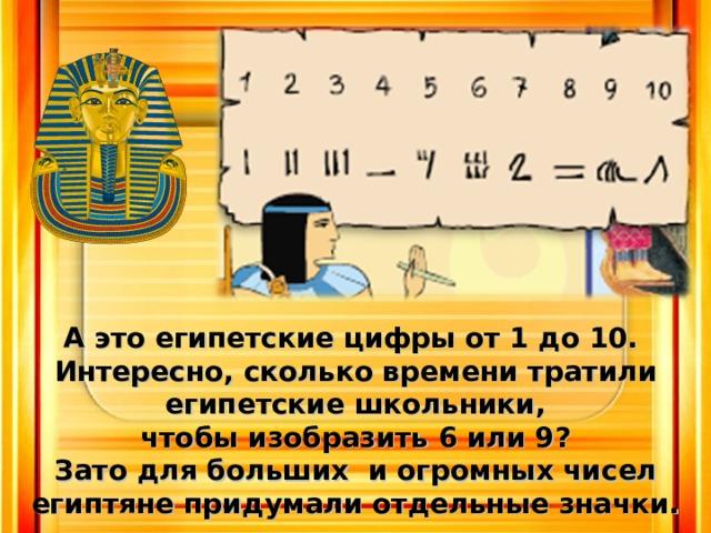 Аэто египетские цифры от 1 до 10. Интересно, сколько времени тратили египетские школьники,  чтобы изобразить 6 или 9? Зато для больших и огромных чисел  египтяне придумали отдельные значки.