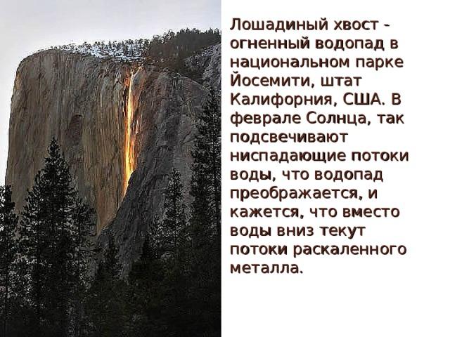 Лошадиный хвост - огненный водопад в национальном парке Йосемити, штат Калифорния, США. В феврале Солнца, так подсвечивают ниспадающие потоки воды, что водопад преображается, и кажется, что вместо воды вниз текут потоки раскаленного металла.