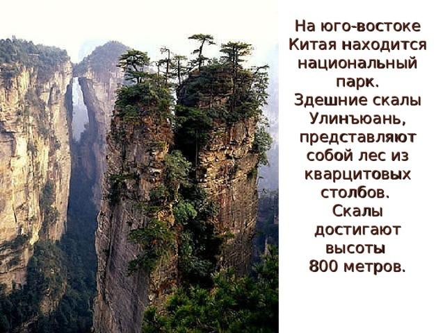 На юго-востоке Китая находится национальный парк.  Здешние скалы Улинъюань, представляют собой лес из кварцитовых столбов.  Скалы достигают высоты  800 метров.