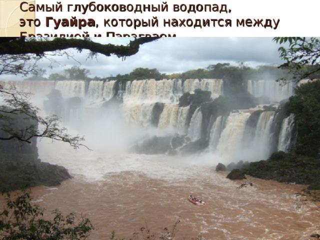 Самый глубоководный водопад, это Гуайра , который находится между Бразилией и Парагваем.