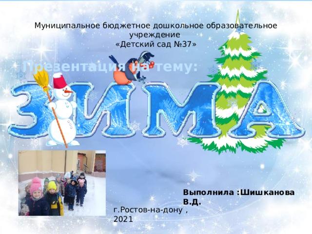 Муниципальное бюджетное дошкольное образовательное учреждение «Детский сад №37» Презентация на тему: Выполнила :Шишканова В.Д. г.Ростов-на-дону ,2021