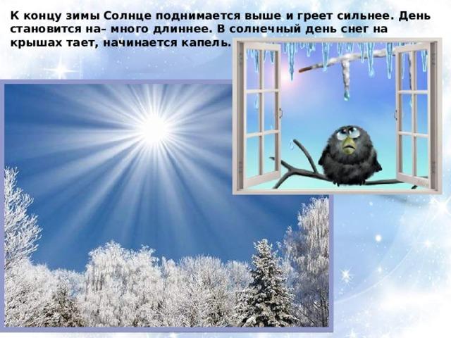 К концу зимы Солнце поднимается выше и греет сильнее. День становится на– много длиннее. В солнечный день снег на крышах тает, начинается капель.