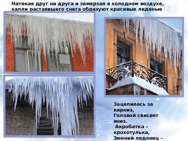 Натекая друг на друга и замерзая в холодном воздухе, капли растаявшего снега образуют красивые ледяные сосульки. Зацепилась за карниз, Головой свисает вниз.  Акробатка – крохотулька, Зимний леденец – сосулька