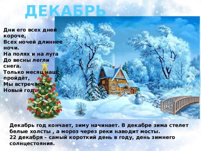 ДЕКАБРЬ Дни его всех дней короче, Всех ночей длиннее ночи. На полях и на луга До весны легли снега. Только месяц наш пройдёт, Мы встречаем Новый год . Декабрь год кончает, зиму начинает. В декабре зима стелет белые холсты , а мороз через реки наводит мосты. 22 декабря – самый короткий день в году, день зимнего солнцестояния.