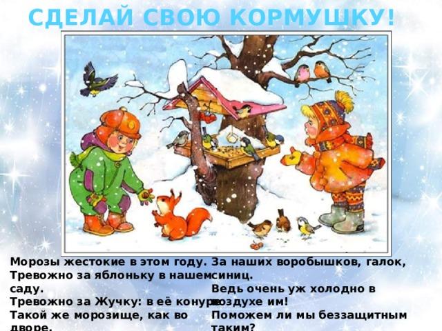 СДЕЛАЙ СВОЮ КОРМУШКУ! Морозы жестокие в этом году. За наших воробышков, галок, синиц. Тревожно за яблоньку в нашем саду. Ведь очень уж холодно в воздухе им! Тревожно за Жучку: в её конуре Поможем ли мы беззащитным таким? Такой же морозище, как во дворе. Поможем! Их надо кормить и тогда Но больше всего беспокойно за птиц, Им будет легко пережить холода!