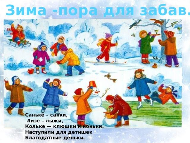 Зима -пора для забав. Саньке – санки,  Лизе – лыжи, Кольке — клюшки и коньки. Наступили для детишек Благодатные деньки.