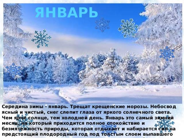 ЯНВАРЬ Середина зимы - январь. Трещат крещенские морозы. Небосвод ясный и чистый, снег слепит глаза от яркого солнечного света. Чем ярче солнце, тем холодней день. Январь это самый зимний месяц, на который приходится полное спокойствие и безмятежность природы, которая отдыхает и набирается сил на предстоящий плодородный год под толстым слоем выпавшего еще с прошлого месяца снега. Температура ровная без резких скачков.