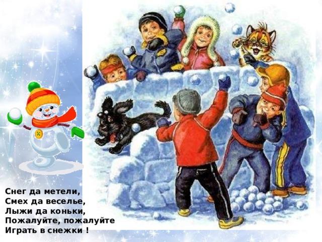 Снег да метели, Смех да веселье, Лыжи да коньки, Пожалуйте, пожалуйте Играть в снежки !