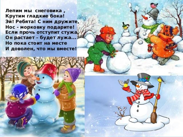 Лепим мы снеговика , Крутим гладкие бока! Эй! Ребята! С ним дружите, Нос - морковку подарите! Если прочь отступит стужа, Он растает – будет лужа... Но пока стоит на месте И доволен, что мы вместе!