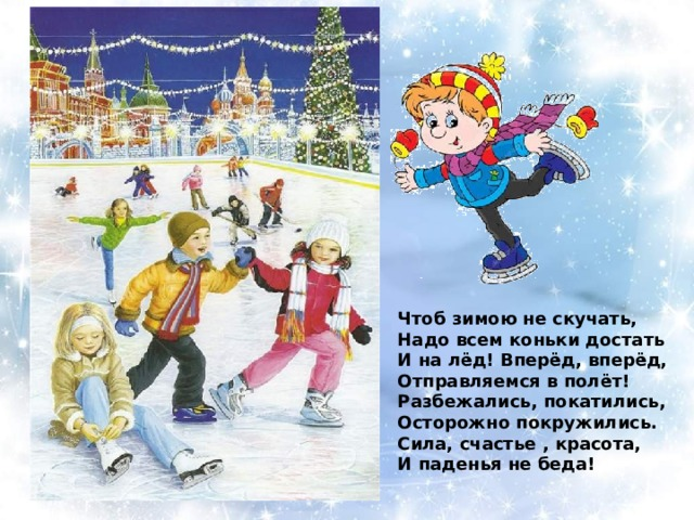 Чтоб зимою не скучать, Надо всем коньки достать И на лёд! Вперёд, вперёд, Отправляемся в полёт! Разбежались, покатились, Осторожно покружились. Сила, счастье , красота, И паденья не беда!