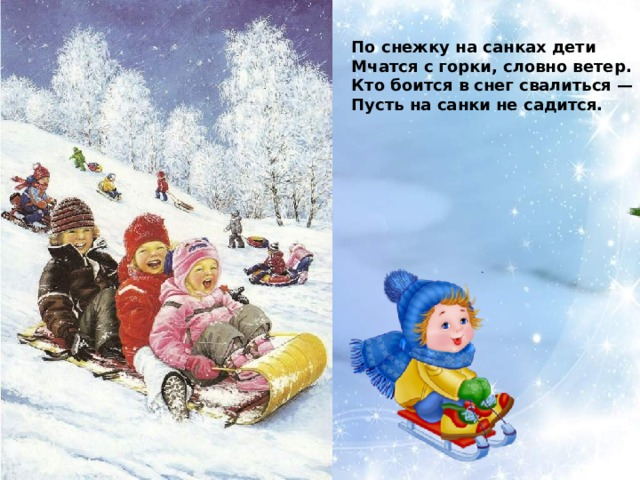 По снежку на санках дети Мчатся с горки, словно ветер. Кто боится в снег свалиться — Пусть на санки не садится.