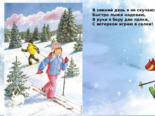 В зимний день я не скучаю: Быстро лыжи надеваю, В руки я беру две палки, С ветерком играю в салки!