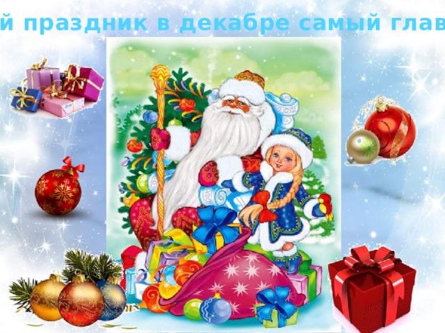 Какой праздник в декабре самый главный? Этот праздник любит каждый, Этот праздник каждый ждет, Для детей он самый важный, А зовется — Новый год!  Будет елка наша яркой, В разноцветной мишуре, Принесет Мороз подарки И подарит детворе!