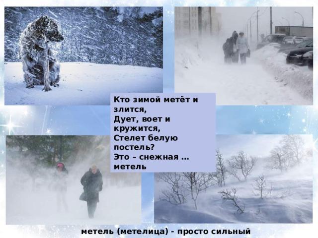 Кто зимой метёт и злится, Дует, воет и кружится, Стелет белую постель? Это – снежная … метель  метель (метелица) - просто сильный ветер со снегом