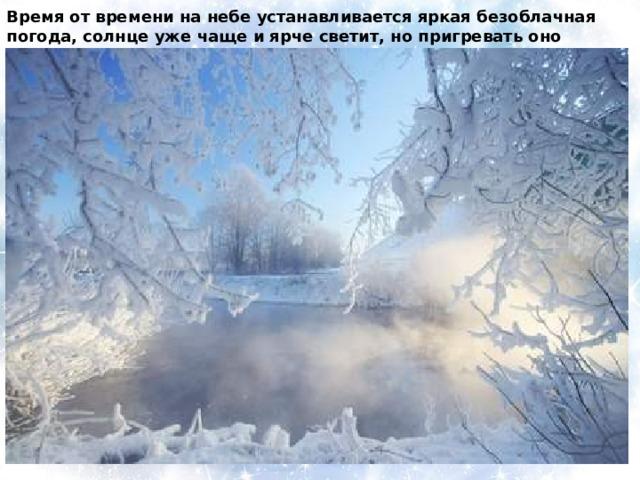 Время от времени на небе устанавливается яркая безоблачная погода, солнце уже чаще и ярче светит, но пригревать оно начнет только с середины февраля.