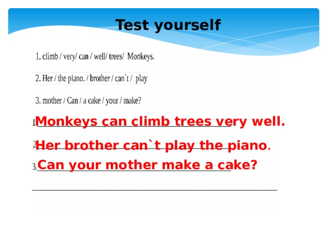 Test yourself Monkeys can climb trees very well. Her brother can`t play the piano . Can your mother make a cake?