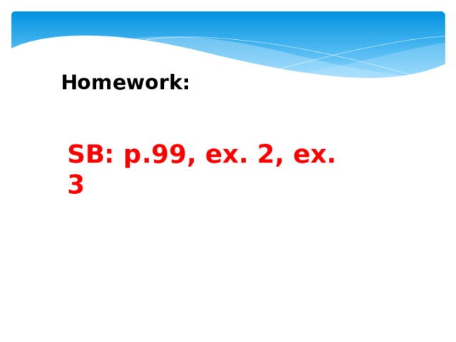 Homework: SB: p.99, ex. 2, ex. 3