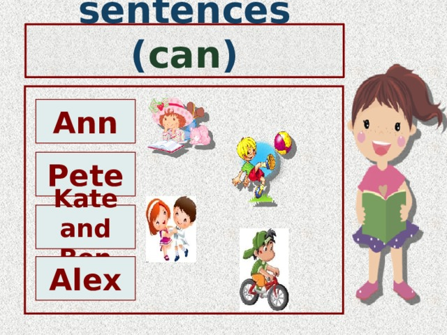 Make the sentences ( can ) Ann Pete Kate and Ben Alex