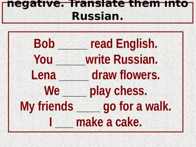 Make these sentences negative. Translate them into Russian. Bob _____ read English. You _____ write Russian. Lena _____ draw flowers. We ____ play chess. My friends ____ go for a walk. I ___  make a cake.