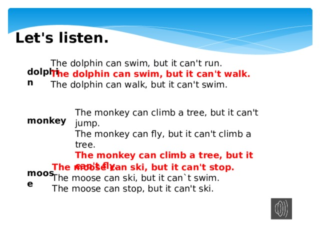 Let's listen. The dolphin can swim, but it can't run. The dolphin can swim, but it can't walk. The dolphin can walk, but it can't swim. dolphin The monkey can climb a tree, but it can't jump. The monkey can fly, but it can't climb a tree. The monkey can climb a tree, but it can't fly. monkey The moose can ski, but it can't stop. The moose can ski, but it can`t swim. The moose can stop, but it can't ski. moose