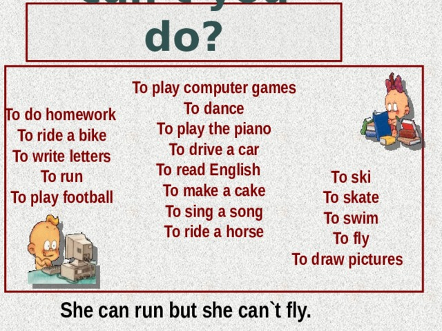 What can or can't you do? To play computer games To dance To play the piano To drive a car To read English To make a cake To sing a song To ride a horse   To do homework To ride a bike To write letters To run To play football To ski To skate To swim To fly To draw pictures She can run but she can`t fly.
