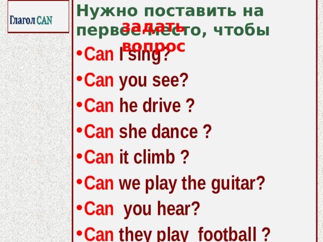 Нужно поставить на первое место, чтобы Can I sing? Can you see? Can he drive ? Can she dance ? Can it climb ? Can we play the guitar? Can you hear? Can they play football ?   задать вопрос
