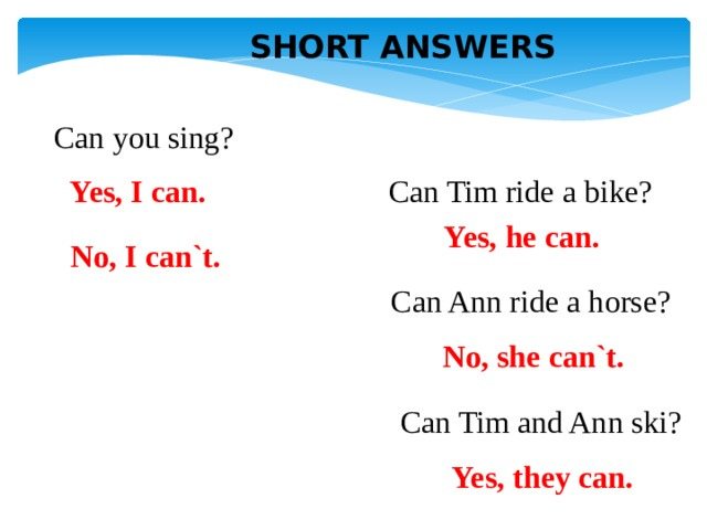 SHORT ANSWERS Can you sing? Can Tim ride a bike? Yes, I can. Yes, he can. No, I can`t. Can Ann ride a horse? No, she can`t. Can Tim and Ann ski? Yes, they can.