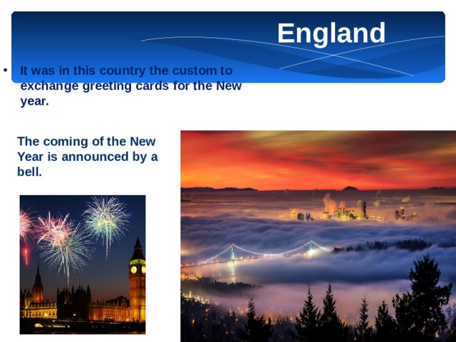 England It was in this country the custom to exchange greeting cards for the New year. The coming of the New Year is announced by a bell.