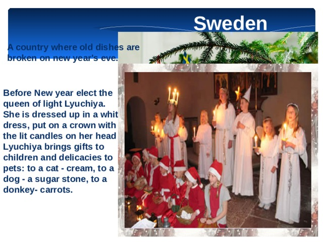 Sweden A country where old dishes are broken on new year's eve. Before New year elect the queen of light Lyuchiya. She is dressed up in a white dress, put on a crown with the lit candles on her head . Lyuchiya brings gifts to children and delicacies to pets: to a cat - cream, to a dog - a sugar stone, to a donkey- carrots.