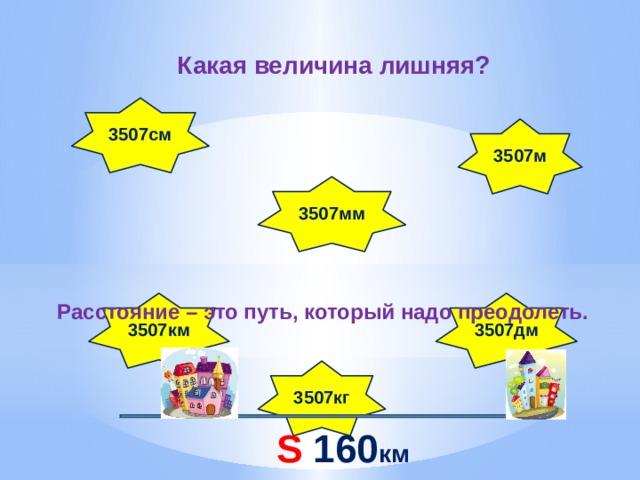 Какая величина лишняя? 3507см  3507м 3507мм 3507км 3507дм Расстояние – это путь, который надо преодолеть. 3507кг S 160 км