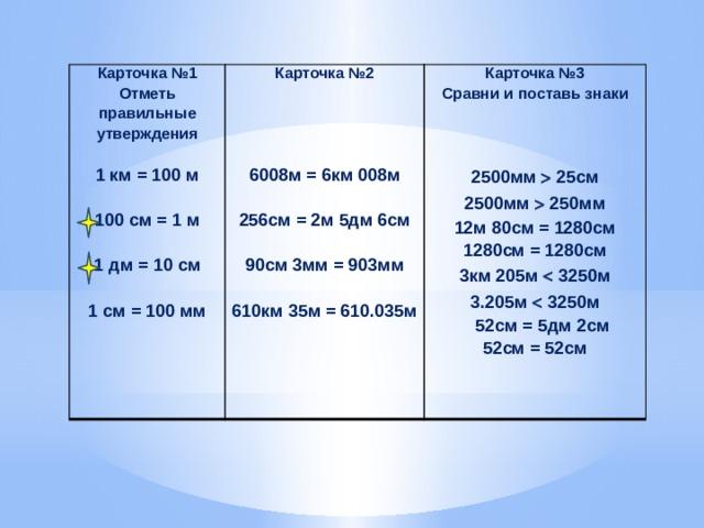 Карточка №1 Карточка №2 Отметь правильные утверждения  Карточка №3  Сравни и поставь знаки  1 км = 100 м      100 см = 1 м  6008м = 6км 008м  2500мм  25см  1 дм = 10 см 2500мм  250мм 256см = 2м 5дм 6см  12м 80см = 1280см  1 см = 100 мм 90см 3мм = 903мм 1280см = 1280см 3км 205м  3250м  610км 35м = 610.035м 3.205м  3250м  52см = 5дм 2см 52см = 52см