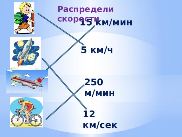 Распредели скорости 15 км/мин 5 км/ч 250 м/мин 12 км/сек