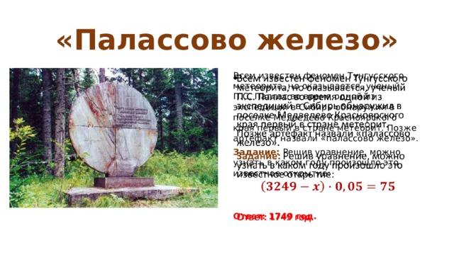 «Палассово железо» Всем известен феномен Тунгусского метеорита, но оказывается, ученый П.С. Паллас во время одной из экспедиций в Сибирь обнаружил в поселке Медведево Красноярского края первый в стране метеорит. Позже артефакт назвали «палассово железо».  Задание: Решив уравнение, можно узнать в каком году произошло это известное открытие:   Ответ: 1749 год.
